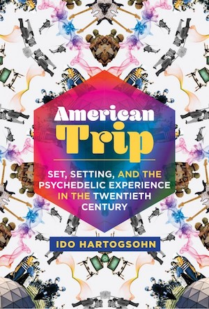 Published July 2020: American Trip Set, Setting, and the Psychedelic Experience in the Twentieth Century